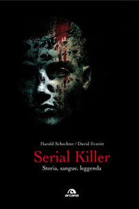 Clicca per leggere la scheda editoriale di Serial killer. Storia, sangue, leggenda di Harold Schechter, David Everitt