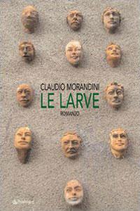 Clicca per leggere la scheda editoriale di Le Larve di Claudio Morandini