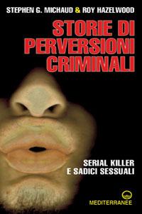 Clicca per leggere la scheda editoriale di Storie di perversioni criminali. Serial killer e sadici sessuali di Stephen Michaud, Roy Hazelwood